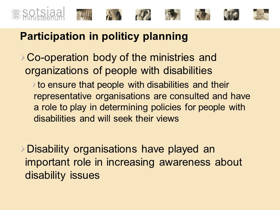 Participation in politicy planning Co-operation body of the ministries and organizations of people with disabilities to ensure that people with disabilities and their representative organisations are consulted and have a role to play in determining policies for people with disabilities and will seek their views Disability organisations have played an important role in increasing awareness about disability issues