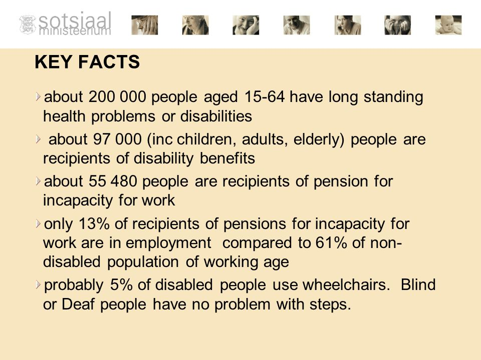 KEY FACTS about people aged have long standing health problems or disabilities about (inc children, adults, elderly) people are recipients of disability benefits about people are recipients of pension for incapacity for work only 13% of recipients of pensions for incapacity for work are in employment compared to 61% of non- disabled population of working age probably 5% of disabled people use wheelchairs.