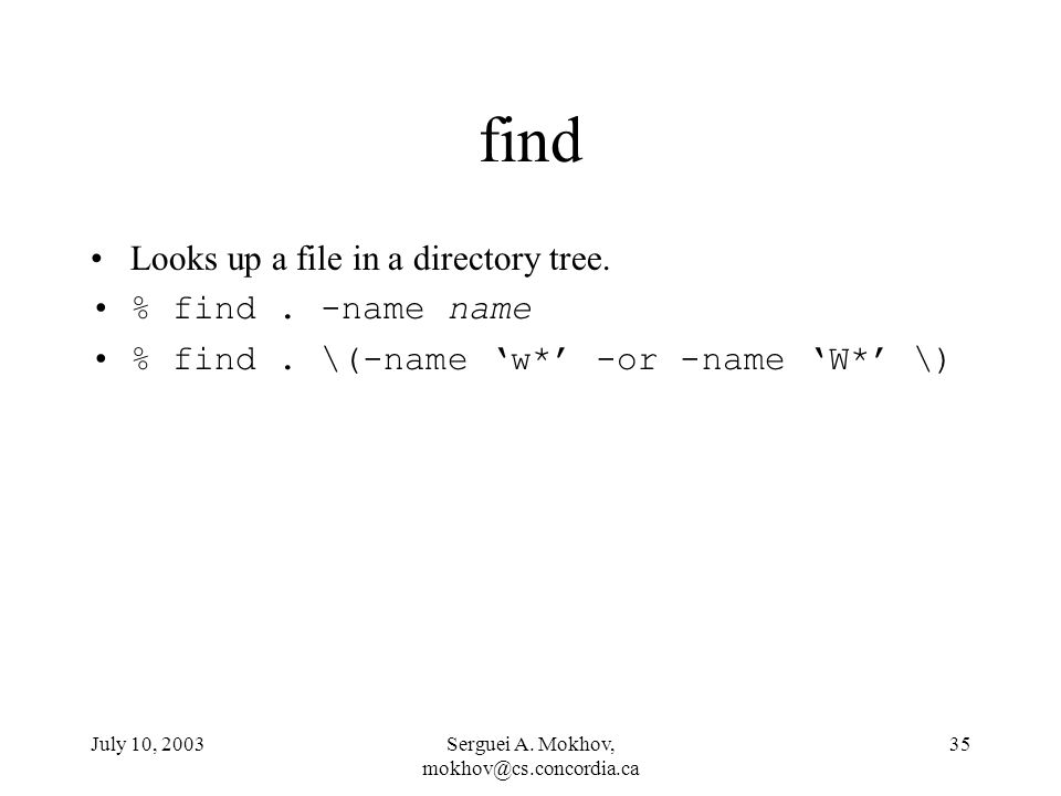 July 10, 2003Serguei A. Mokhov, 35 find Looks up a file in a directory tree.
