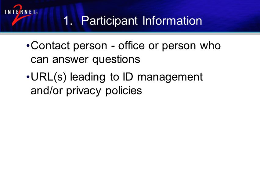 1.Participant Information Contact person - office or person who can answer questions URL(s) leading to ID management and/or privacy policies