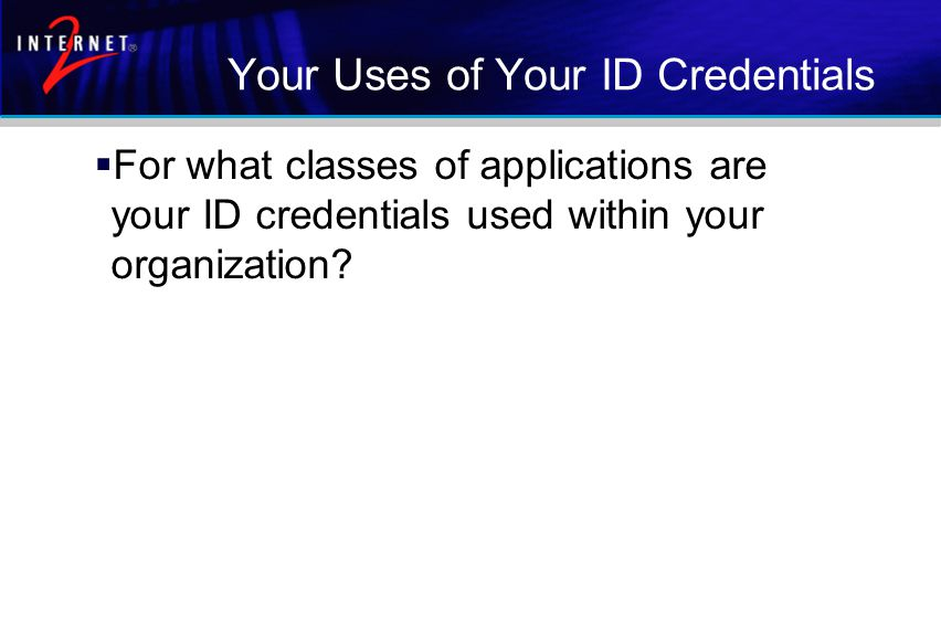 Your Uses of Your ID Credentials  For what classes of applications are your ID credentials used within your organization