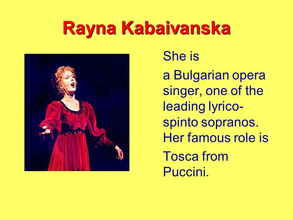 Rayna Kabaivanska She is a Bulgarian opera singer, one of the leading lyrico- spinto sopranos.