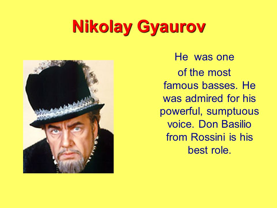 Nikolay Gyaurov He was one of the most famous basses.