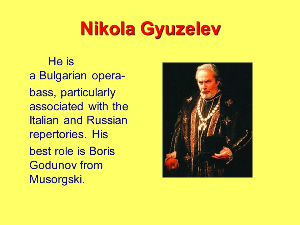 Nikola Gyuzelev He is a Bulgarian opera- bass, particularly associated with the Italian and Russian repertories.