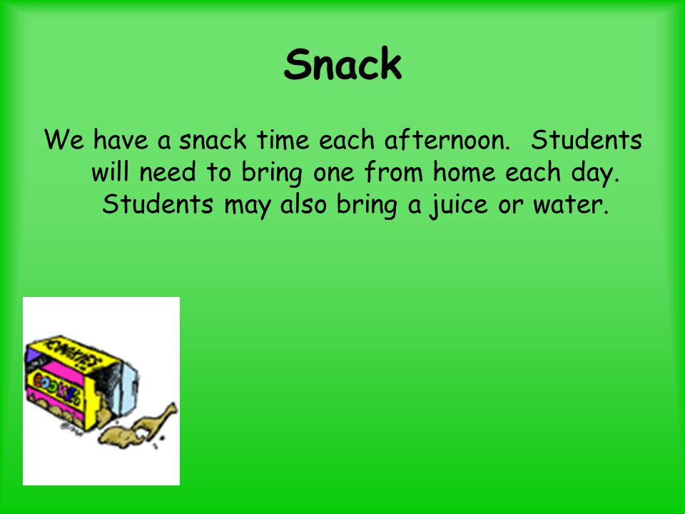 Snack We have a snack time each afternoon. Students will need to bring one from home each day.