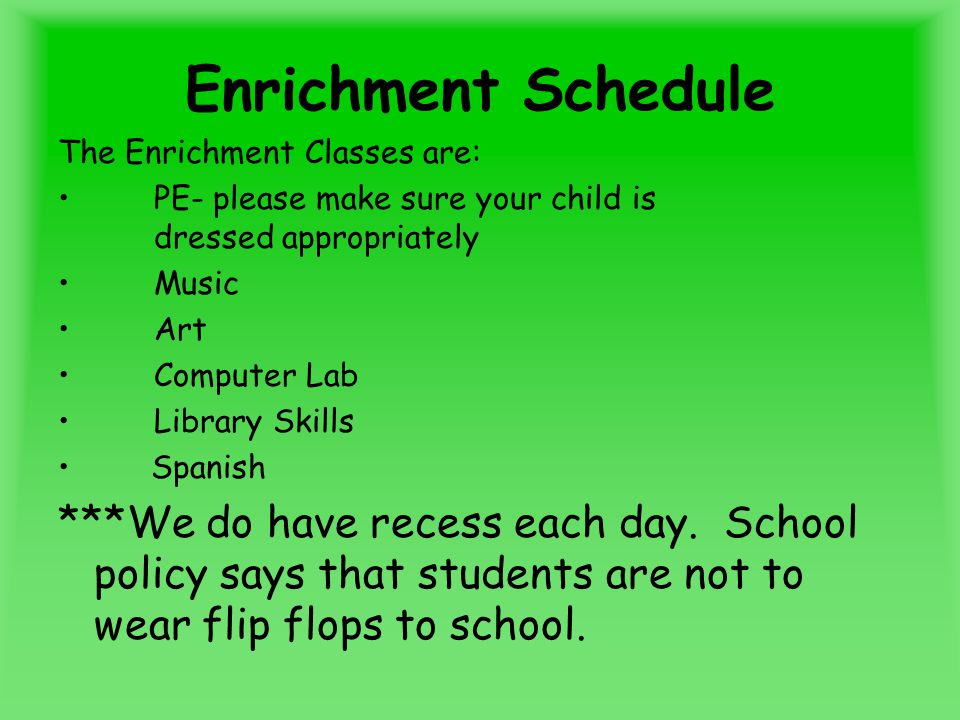 Enrichment Schedule The Enrichment Classes are: PE- please make sure your child is dressed appropriately Music Art Computer Lab Library Skills Spanish ***We do have recess each day.