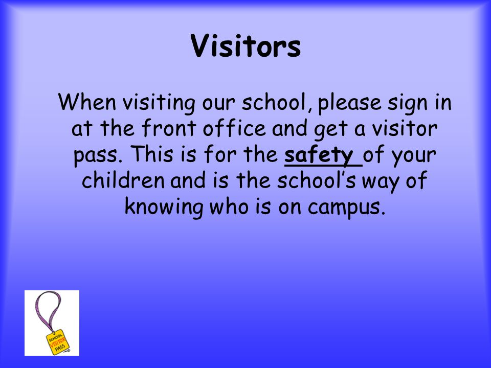 Visitors When visiting our school, please sign in at the front office and get a visitor pass.
