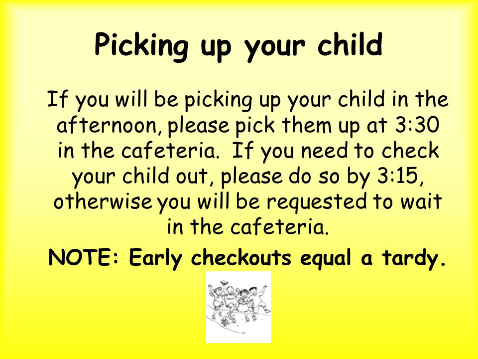 Picking up your child If you will be picking up your child in the afternoon, please pick them up at 3:30 in the cafeteria.
