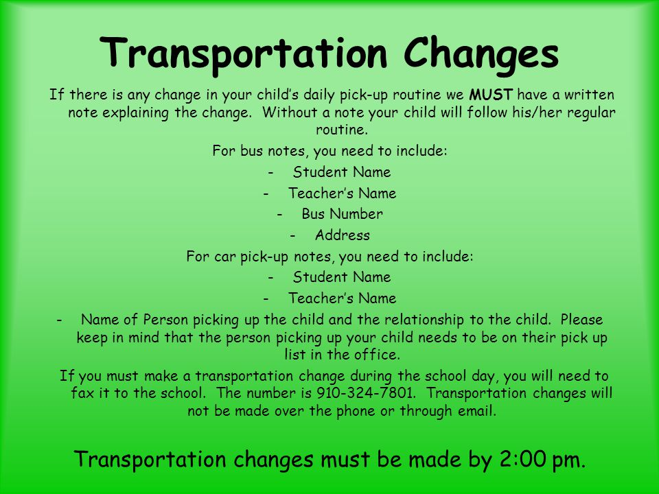 Transportation Changes If there is any change in your child's daily pick-up routine we MUST have a written note explaining the change.