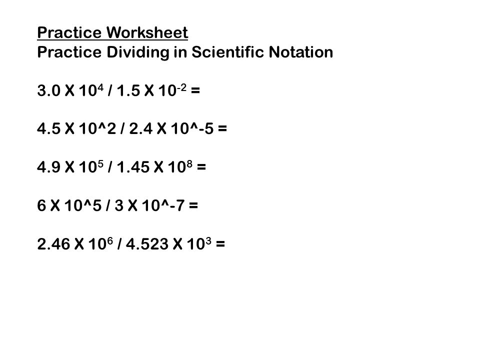 Multiplying and Dividing in Scientific Notation. Multiplying ...Practice Worksheet Practice Dividing in Scientific Notation 3.0 X 10 4 / 1.5 X 10 -