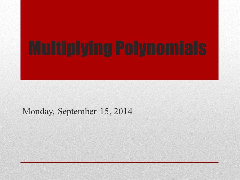 Multiplying Polynomials Monday, September 15, 2014