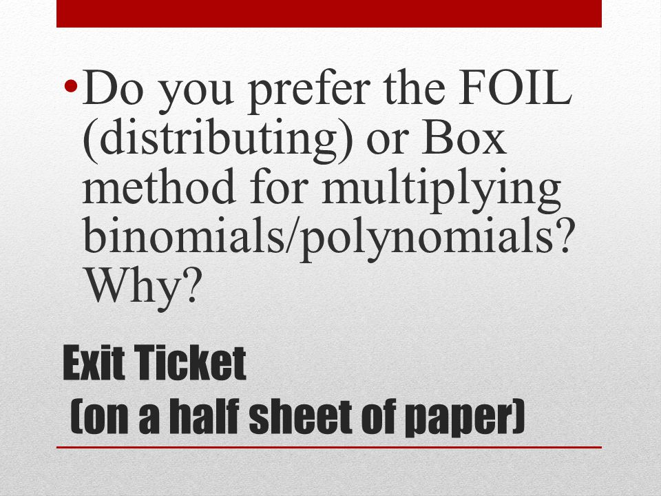 Exit Ticket (on a half sheet of paper) Do you prefer the FOIL (distributing) or Box method for multiplying binomials/polynomials.