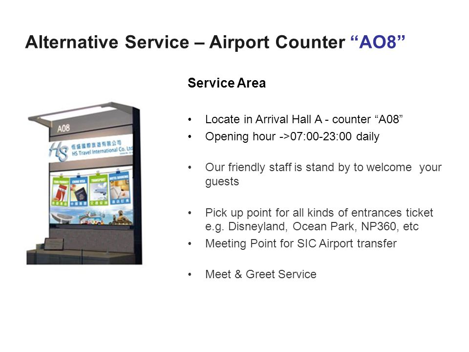 Alternative Service – Airport Counter AO8 Service Area Locate in Arrival Hall A - counter A08 Opening hour ->07:00-23:00 daily Our friendly staff is stand by to welcome your guests Pick up point for all kinds of entrances ticket e.g.
