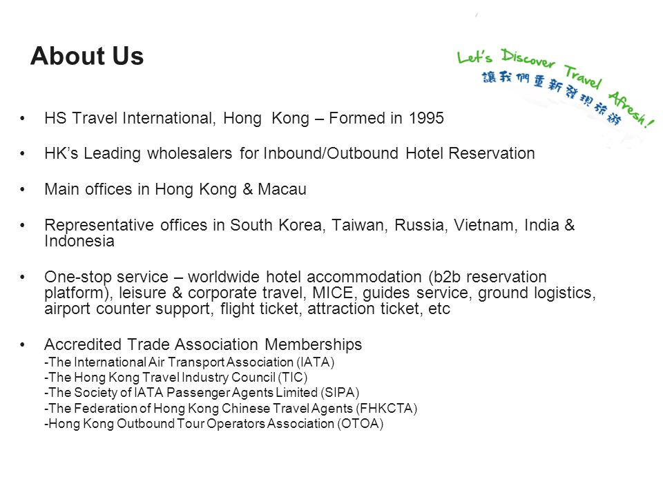 About Us HS Travel International, Hong Kong – Formed in 1995 HK's Leading wholesalers for Inbound/Outbound Hotel Reservation Main offices in Hong Kong & Macau Representative offices in South Korea, Taiwan, Russia, Vietnam, India & Indonesia One-stop service – worldwide hotel accommodation (b2b reservation platform), leisure & corporate travel, MICE, guides service, ground logistics, airport counter support, flight ticket, attraction ticket, etc Accredited Trade Association Memberships -The International Air Transport Association (IATA) -The Hong Kong Travel Industry Council (TIC) -The Society of IATA Passenger Agents Limited (SIPA) -The Federation of Hong Kong Chinese Travel Agents (FHKCTA) -Hong Kong Outbound Tour Operators Association (OTOA)