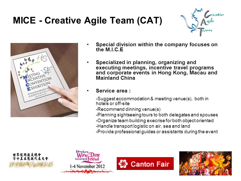 MICE - Creative Agile Team (CAT) Special division within the company focuses on the M.I.C.E Specialized in planning, organizing and executing meetings, incentive travel programs and corporate events in Hong Kong, Macau and Mainland China Service area : -Suggest accommodation & meeting venue(s), both in hotels or off-site -Recommend dinning venue(s) -Planning sightseeing tours to both delegates and spouses -Organize team building execrise for both object oriented -Handle transport logistic on air, sea and land -Provide professional guides or assistants during the event