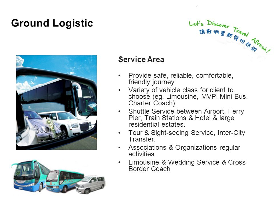 Ground Logistic Service Area Provide safe, reliable, comfortable, friendly journey Variety of vehicle class for client to choose (eg.
