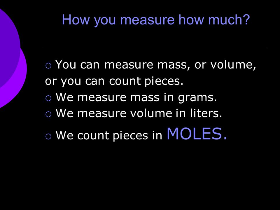 How you measure how much.  You can measure mass, or volume, or you can count pieces.