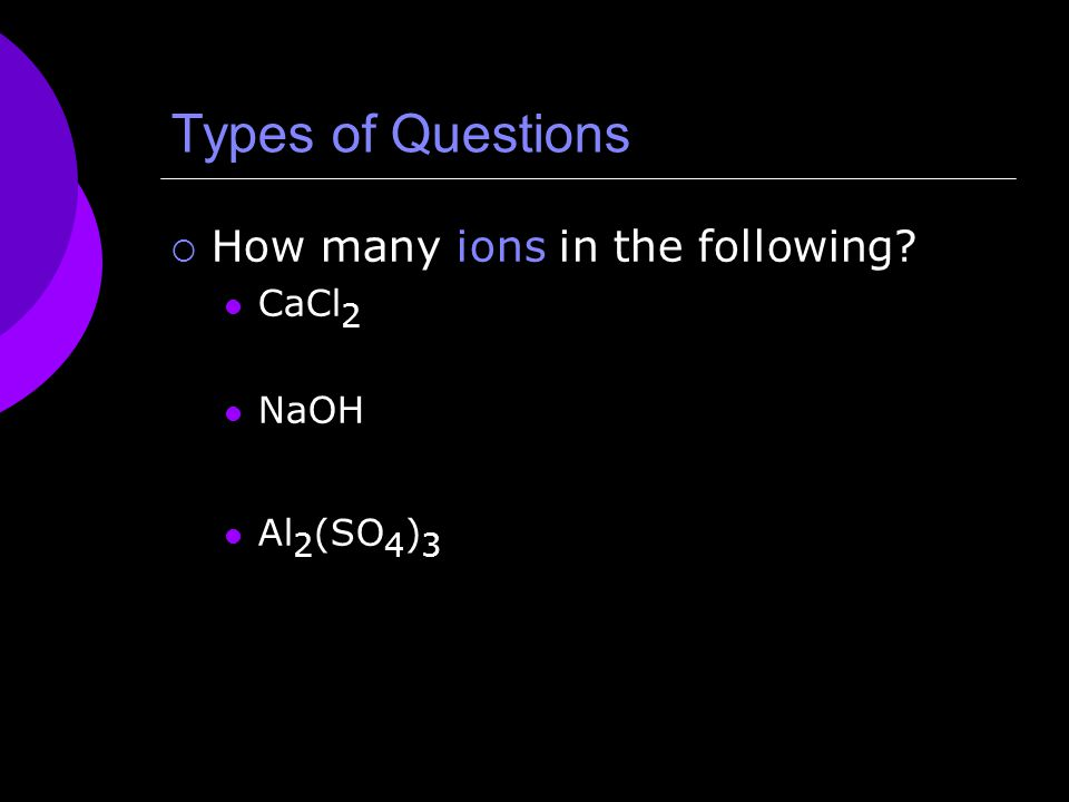 Types of Questions  How many ions in the following CaCl 2 NaOH Al 2 (SO 4 ) 3