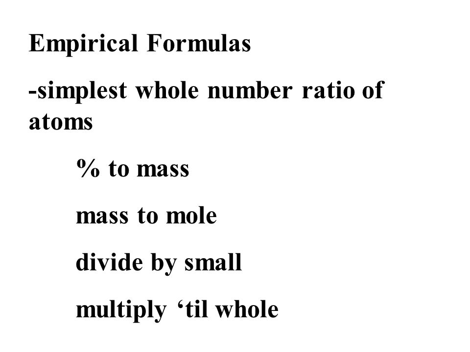 Empirical Formulas -simplest whole number ratio of atoms % to mass mass to mole divide by small multiply 'til whole