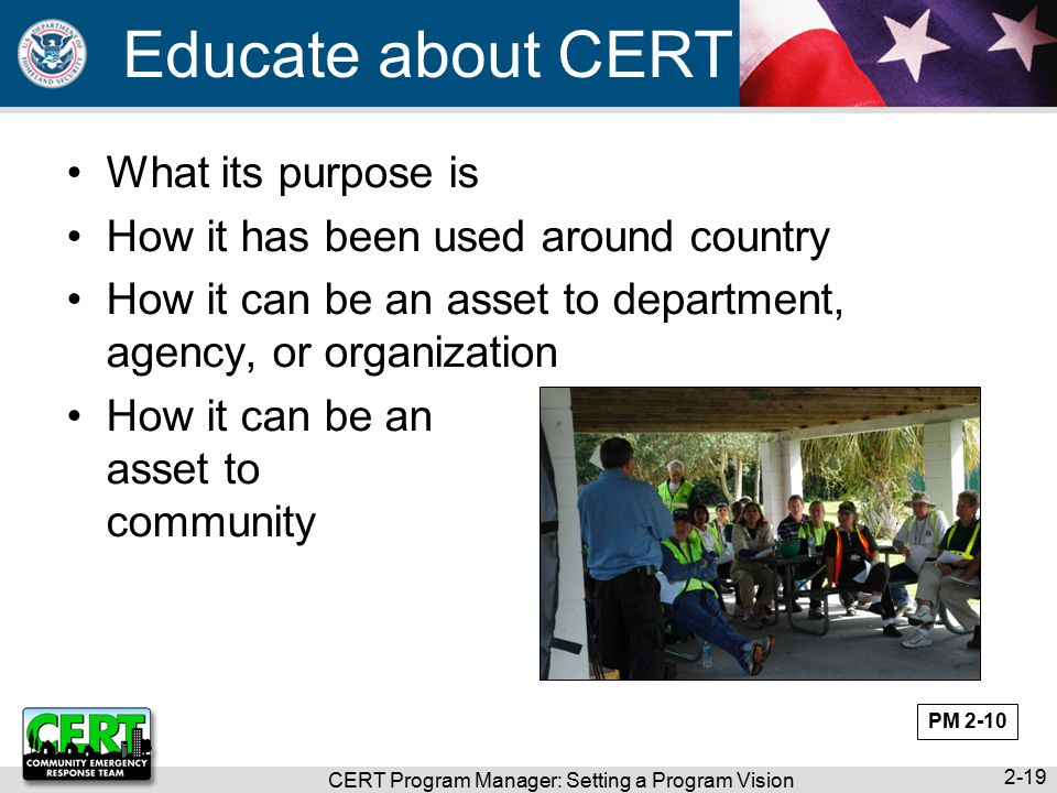 CERT Program Manager: Setting a Program Vision 2-19 Educate about CERT What its purpose is How it has been used around country How it can be an asset to department, agency, or organization How it can be an asset to community PM 2-10