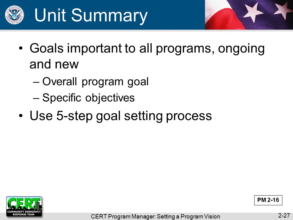 CERT Program Manager: Setting a Program Vision 2-27 Unit Summary Goals important to all programs, ongoing and new –Overall program goal –Specific objectives Use 5-step goal setting process PM 2-16