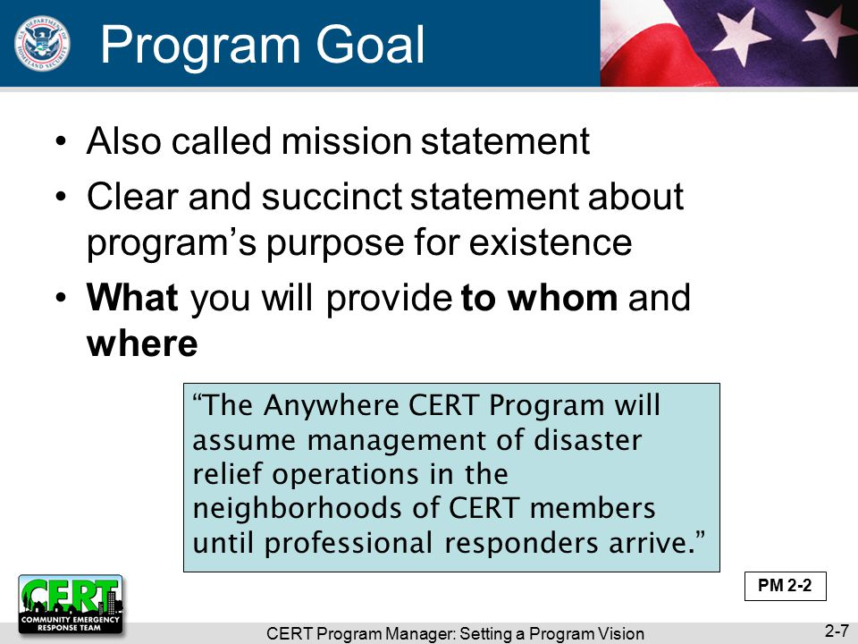 Program Goal Also called mission statement Clear and succinct statement about program's purpose for existence What you will provide to whom and where CERT Program Manager: Setting a Program Vision 2-7 The Anywhere CERT Program will assume management of disaster relief operations in the neighborhoods of CERT members until professional responders arrive. PM 2-2