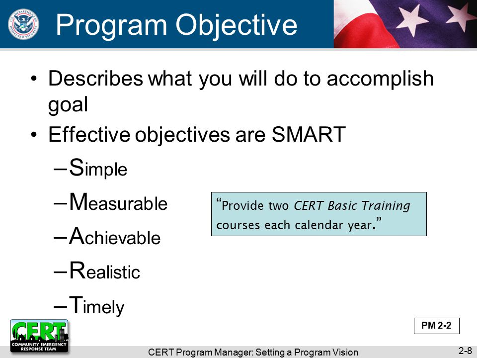 Program Objective Describes what you will do to accomplish goal Effective objectives are SMART –S imple –M easurable –A chievable –R ealistic –T imely CERT Program Manager: Setting a Program Vision 2-8 Provide two CERT Basic Training courses each calendar year. PM 2-2