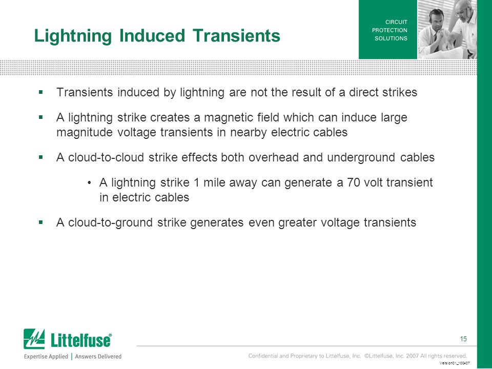 15 Version01_ Lightning Induced Transients  Transients induced by lightning are not the result of a direct strikes  A lightning strike creates a magnetic field which can induce large magnitude voltage transients in nearby electric cables  A cloud-to-cloud strike effects both overhead and underground cables A lightning strike 1 mile away can generate a 70 volt transient in electric cables  A cloud-to-ground strike generates even greater voltage transients