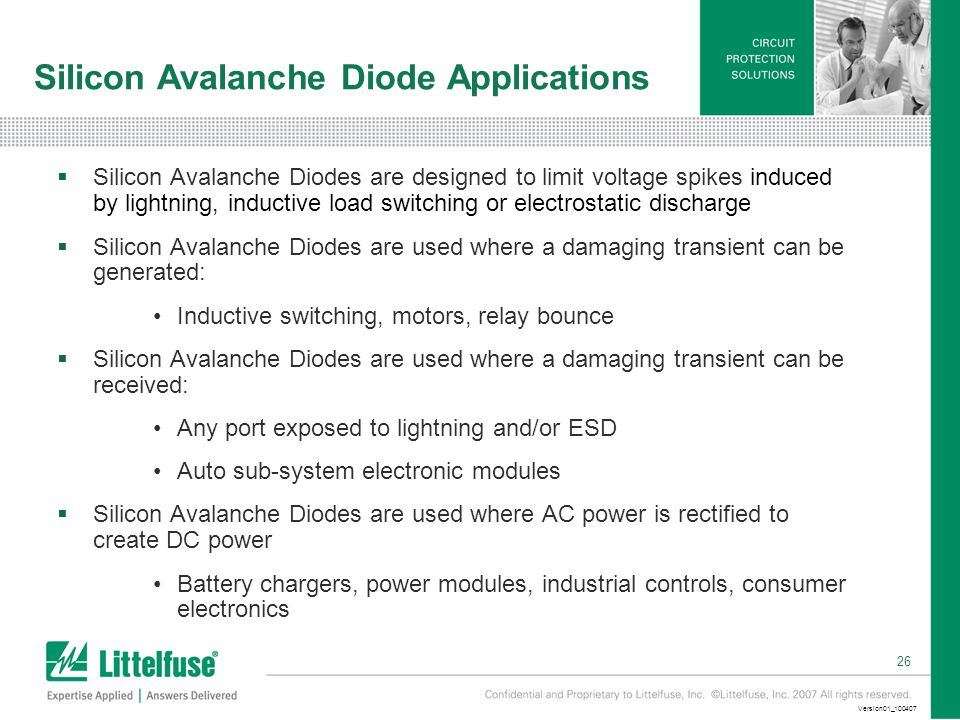 26 Version01_100407 Silicon Avalanche Diode Applications  Silicon Avalanche Diodes are designed to limit voltage spikes induced by lightning, inductive load switching or electrostatic discharge  Silicon Avalanche Diodes are used where a damaging transient can be generated: Inductive switching, motors, relay bounce  Silicon Avalanche Diodes are used where a damaging transient can be received: Any port exposed to lightning and/or ESD Auto sub-system electronic modules  Silicon Avalanche Diodes are used where AC power is rectified to create DC power Battery chargers, power modules, industrial controls, consumer electronics