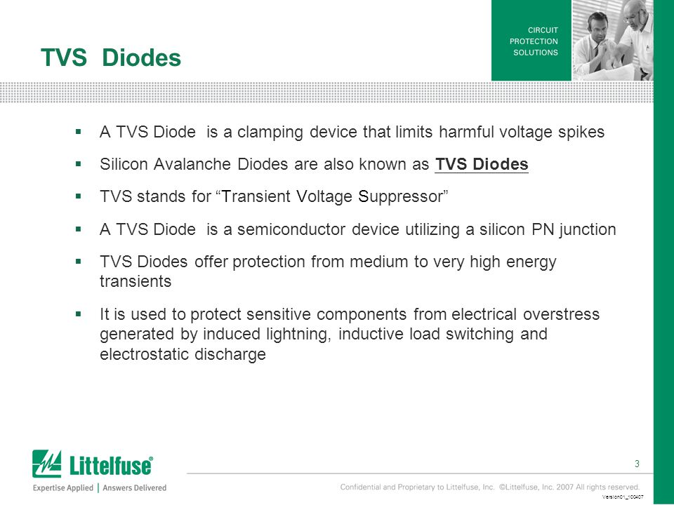 3 Version01_100407 TVS Diodes  A TVS Diode is a clamping device that limits harmful voltage spikes  Silicon Avalanche Diodes are also known as TVS Diodes  TVS stands for Transient Voltage Suppressor  A TVS Diode is a semiconductor device utilizing a silicon PN junction  TVS Diodes offer protection from medium to very high energy transients  It is used to protect sensitive components from electrical overstress generated by induced lightning, inductive load switching and electrostatic discharge