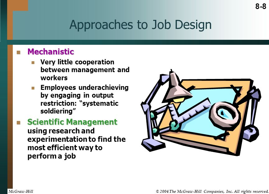 Approaches to Job Design Mechanistic Mechanistic Very little cooperation between management and workers Employees underachieving by engaging in output restriction: systematic soldiering Scientific Management Scientific Management using research and experimentation to find the most efficient way to perform a job 8-8 McGraw-Hill © 2004 The McGraw-Hill Companies, Inc.