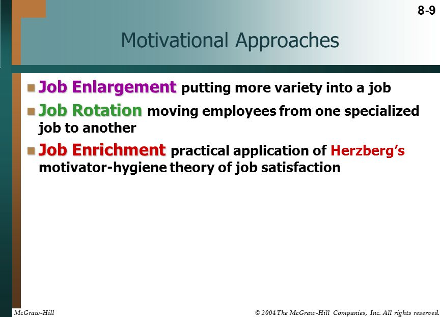 Motivational Approaches Job Enlargement Job Enlargement putting more variety into a job Job Rotation Job Rotation moving employees from one specialized job to another Job Enrichment Job Enrichment practical application of Herzberg's motivator-hygiene theory of job satisfaction 8-9 McGraw-Hill © 2004 The McGraw-Hill Companies, Inc.