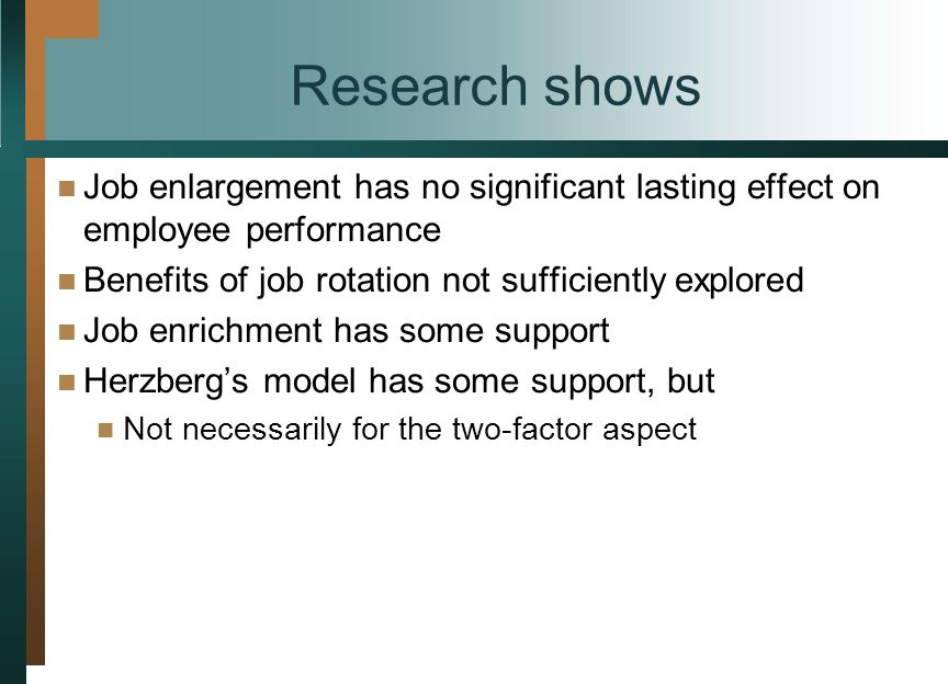 Research shows Job enlargement has no significant lasting effect on employee performance Benefits of job rotation not sufficiently explored Job enrichment has some support Herzberg's model has some support, but Not necessarily for the two-factor aspect