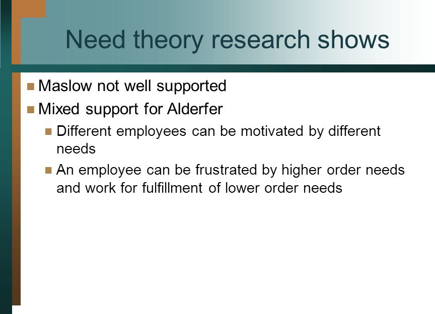 Need theory research shows Maslow not well supported Mixed support for Alderfer Different employees can be motivated by different needs An employee can be frustrated by higher order needs and work for fulfillment of lower order needs