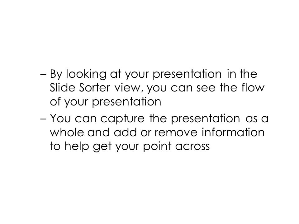 –By looking at your presentation in the Slide Sorter view, you can see the flow of your presentation –You can capture the presentation as a whole and add or remove information to help get your point across