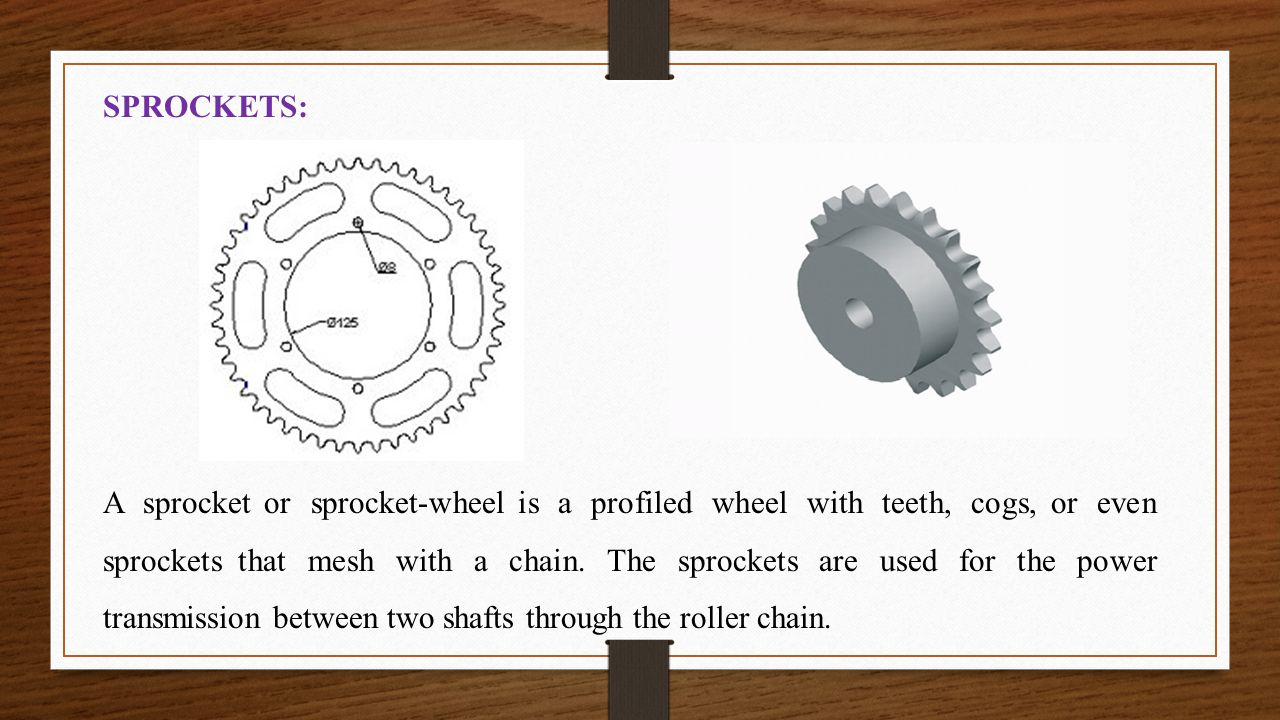 SPROCKETS: A sprocket or sprocket-wheel is a profiled wheel with teeth, cogs, or even sprockets that mesh with a chain. The sprockets are used for the