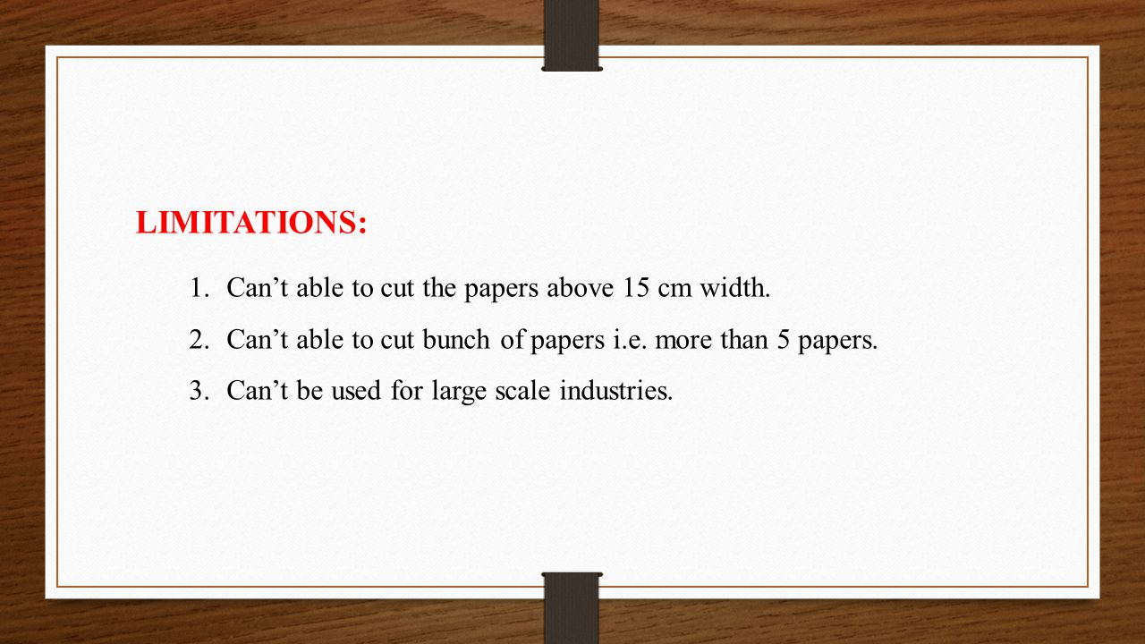 LIMITATIONS: 1.Can't able to cut the papers above 15 cm width. 2.Can't able to cut bunch of papers i.e. more than 5 papers. 3.Can't be used for large