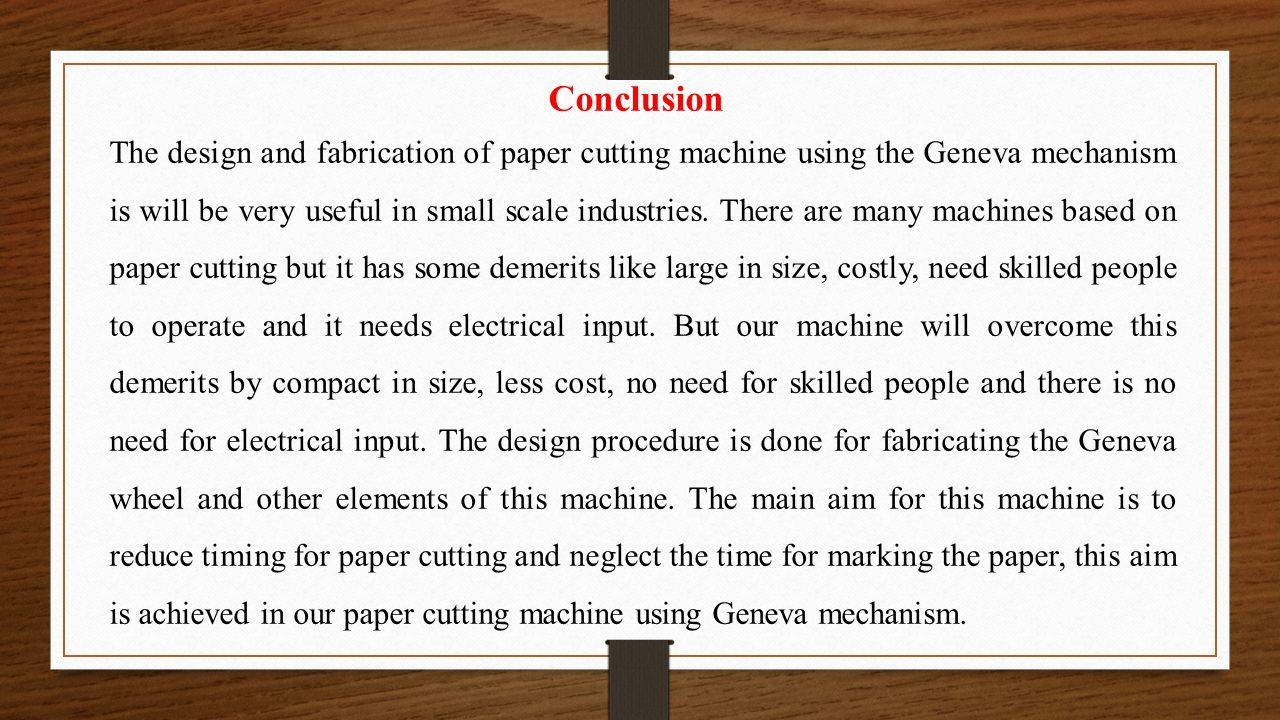 Conclusion The design and fabrication of paper cutting machine using the Geneva mechanism is will be very useful in small scale industries. There are