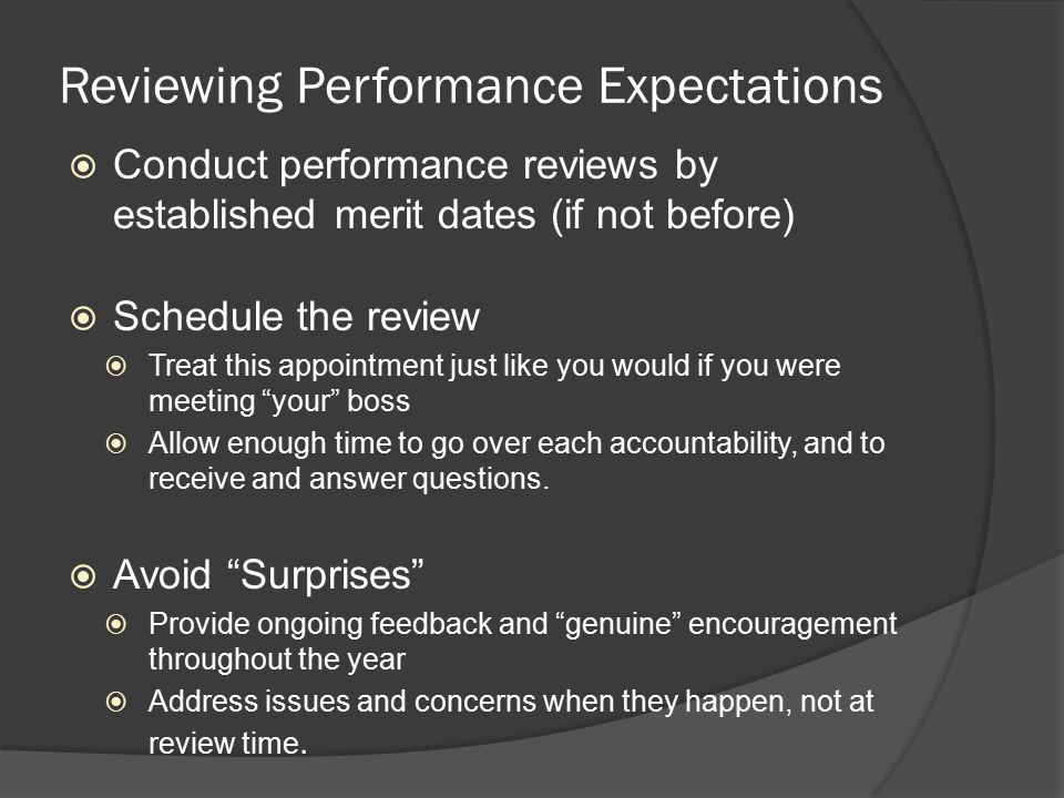 Reviewing Performance Expectations  Conduct performance reviews by established merit dates (if not before)  Schedule the review  Treat this appointment just like you would if you were meeting your boss  Allow enough time to go over each accountability, and to receive and answer questions.