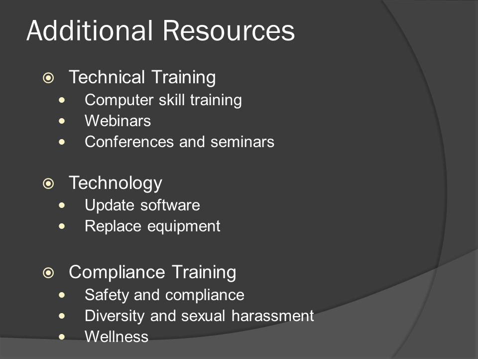 Additional Resources  Technical Training Computer skill training Webinars Conferences and seminars  Technology Update software Replace equipment  Compliance Training Safety and compliance Diversity and sexual harassment Wellness