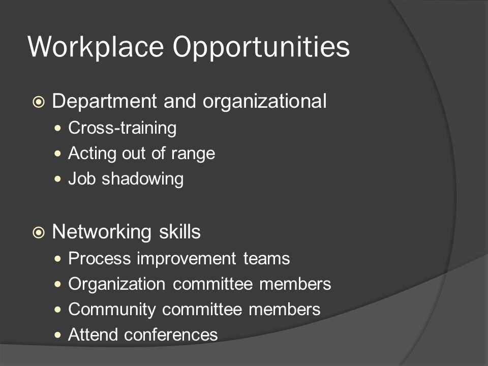 Workplace Opportunities  Department and organizational Cross-training Acting out of range Job shadowing  Networking skills Process improvement teams Organization committee members Community committee members Attend conferences