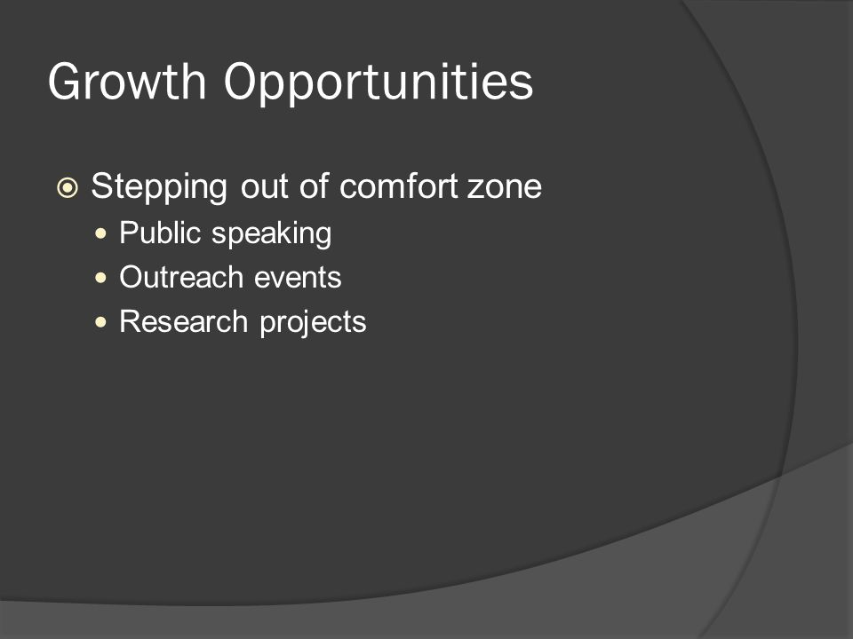 Growth Opportunities  Stepping out of comfort zone Public speaking Outreach events Research projects