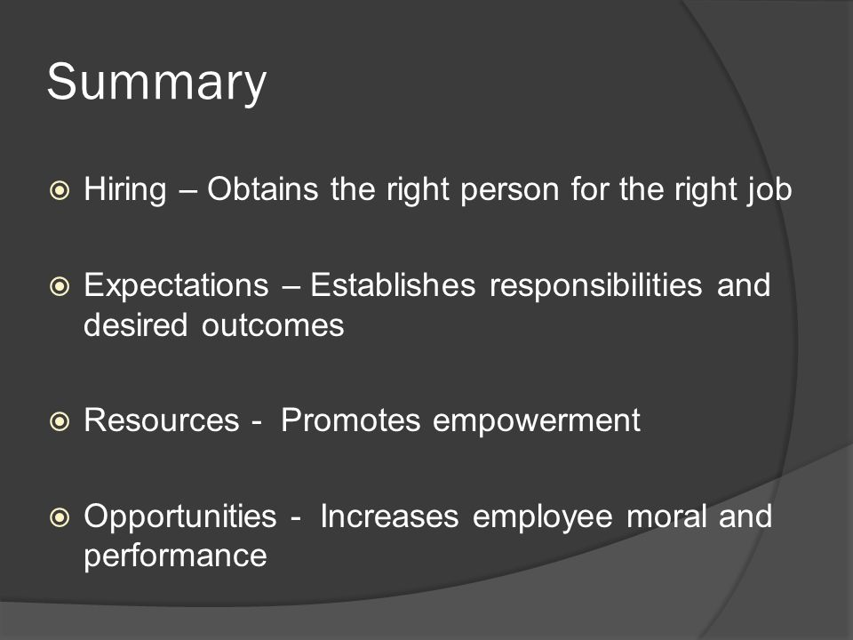 Summary  Hiring – Obtains the right person for the right job  Expectations – Establishes responsibilities and desired outcomes  Resources - Promotes empowerment  Opportunities - Increases employee moral and performance
