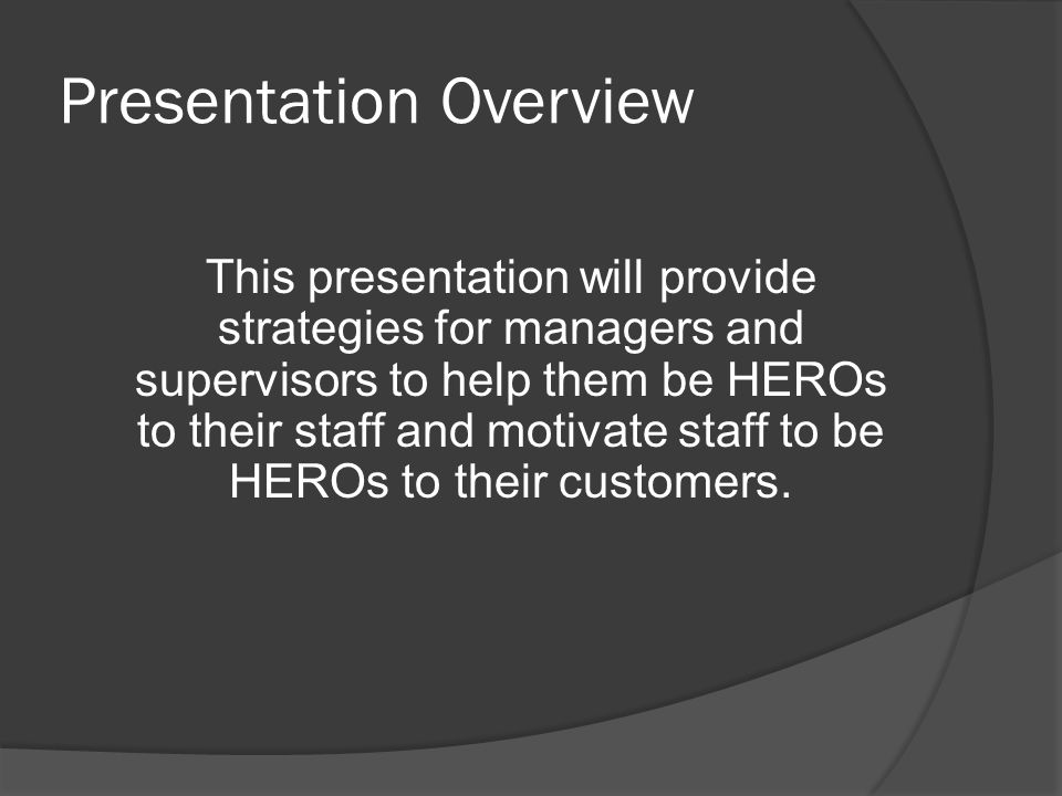 Presentation Overview This presentation will provide strategies for managers and supervisors to help them be HEROs to their staff and motivate staff to be HEROs to their customers.