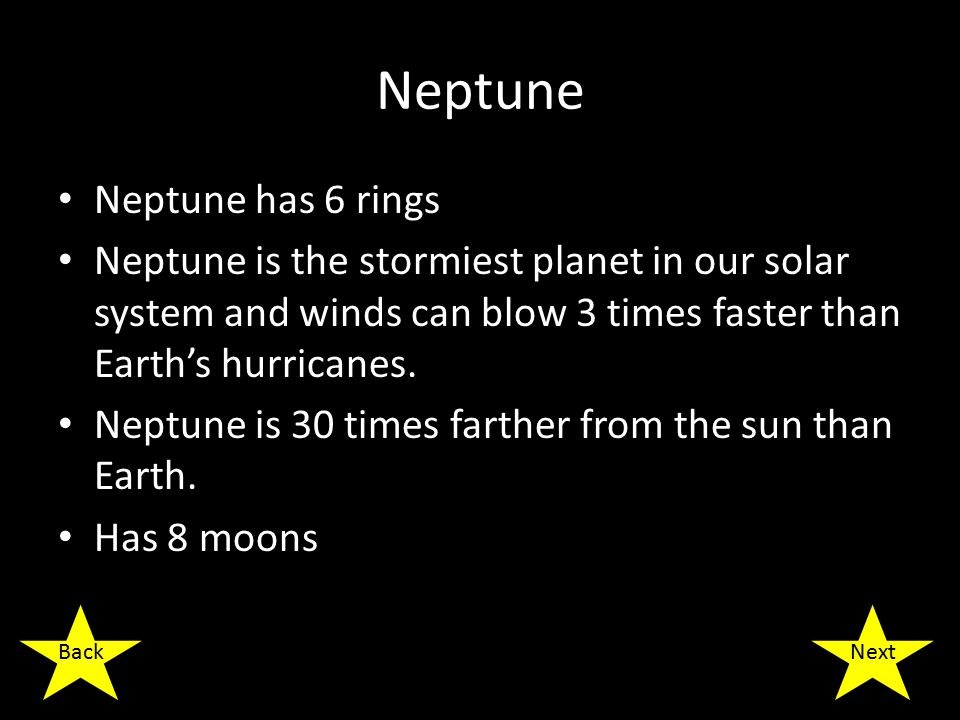 Neptune Neptune has 6 rings Neptune is the stormiest planet in our solar system and winds can blow 3 times faster than Earth's hurricanes.