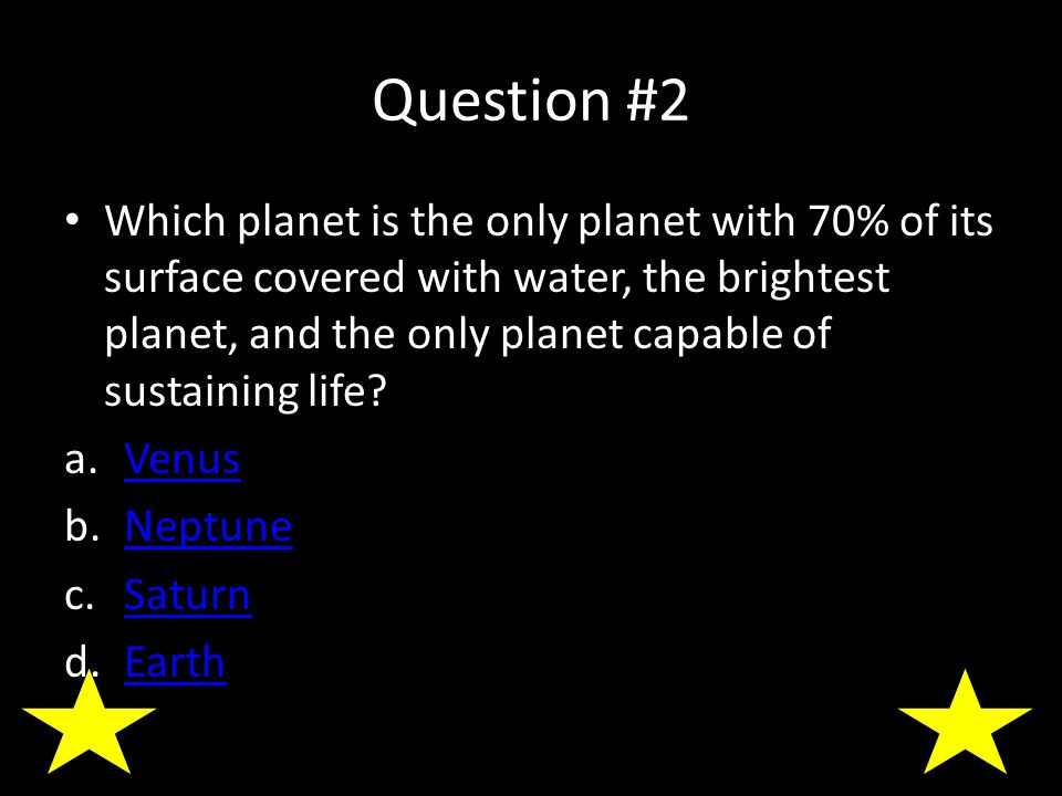 Question #2 Which planet is the only planet with 70% of its surface covered with water, the brightest planet, and the only planet capable of sustaining life.