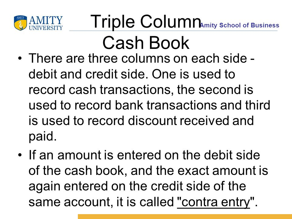 Amity School of Business Triple Column Cash Book There are three columns on each side - debit and credit side.