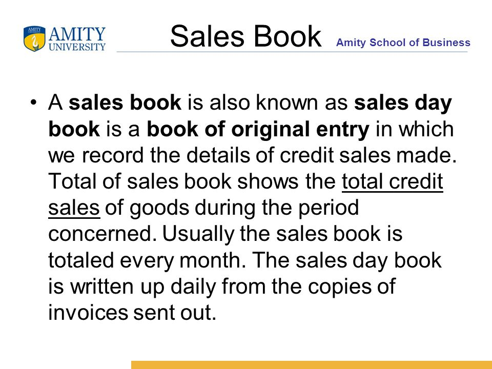 Amity School of Business Sales Book A sales book is also known as sales day book is a book of original entry in which we record the details of credit sales made.