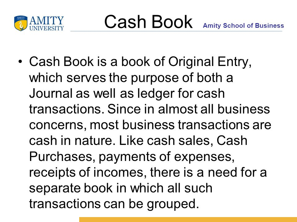 Amity School of Business Cash Book Cash Book is a book of Original Entry, which serves the purpose of both a Journal as well as ledger for cash transactions.