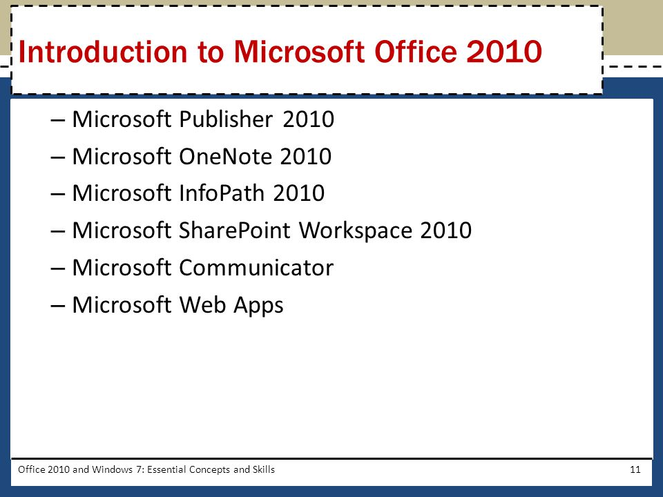 – Microsoft Publisher 2010 – Microsoft OneNote 2010 – Microsoft InfoPath 2010 – Microsoft SharePoint Workspace 2010 – Microsoft Communicator – Microsoft Web Apps Office 2010 and Windows 7: Essential Concepts and Skills11 Introduction to Microsoft Office 2010